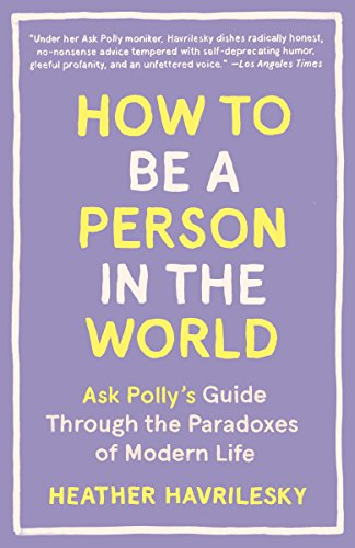 How to Be a Person in the World: Ask Polly's Guide Through the Paradoxes of Modern Life von Anchor