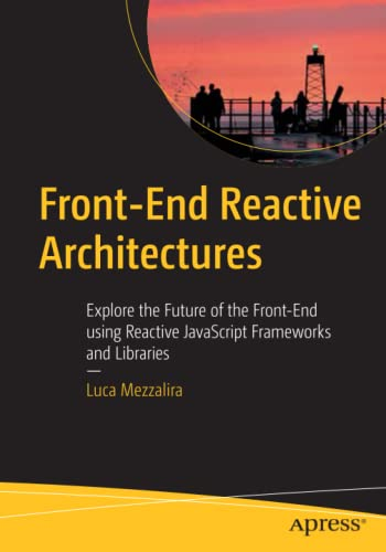 Front-End Reactive Architectures: Explore the Future of the Front-End using Reactive JavaScript Frameworks and Libraries von APRESS L.P.