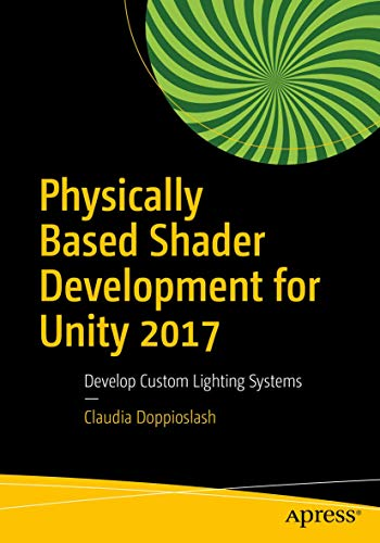 Physically Based Shader Development for Unity 2017: Develop Custom Lighting Systems von Apress