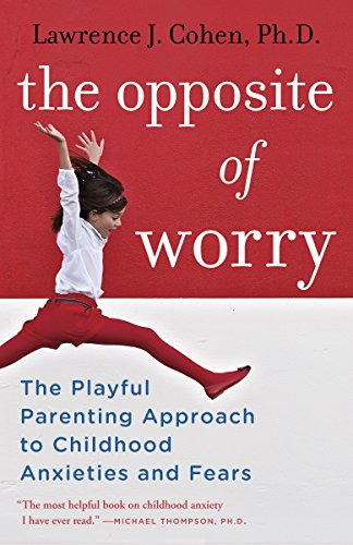 The Opposite of Worry: The Playful Parenting Approach to Childhood Anxieties and Fears von Ballantine Books