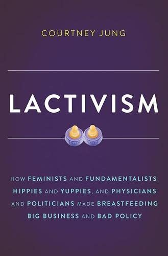 Lactivism: How Feminists and Fundamentalists, Hippies and Yuppies, and Physicians and Politicians Made Breastfeeding Big Business and Bad Policy von Basic Books