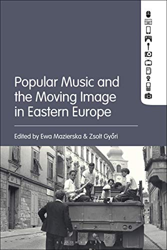 Popular Music and the Moving Image in Eastern Europe von Bloomsbury Academic