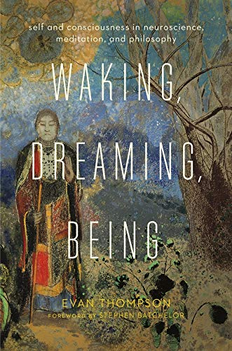 Waking, Dreaming, Being: Self and Consciousness in Neuroscience, Meditation, and Philosophy von Columbia University Press