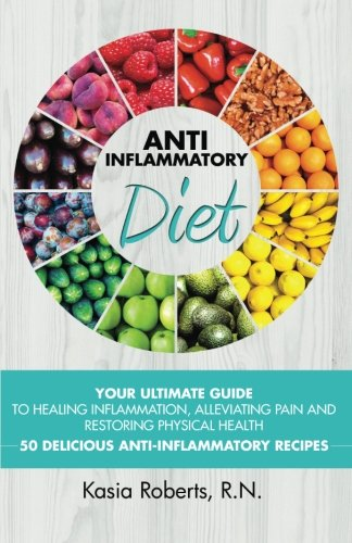 Anti-Inflammatory Diet: Your Ultimate Guide To Healing Inflammation, Alleviating Pain and Restoring Physical Health With 50 Delicious Anti-Inflammatory Recipes (2nd Updated Edition) von Createspace Independent Publishing Platform