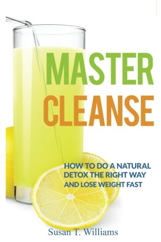 Master Cleanse: How To Do A Natural Detox The Right Way And Lose Weight Fast von Createspace Independent Publishing Platform