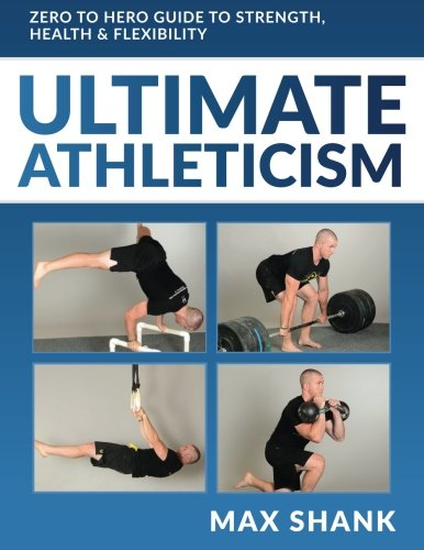 Ultimate Athleticism: Zero to Hero Guide to Strength, Health, & Flexibility von Createspace Independent Publishing Platform