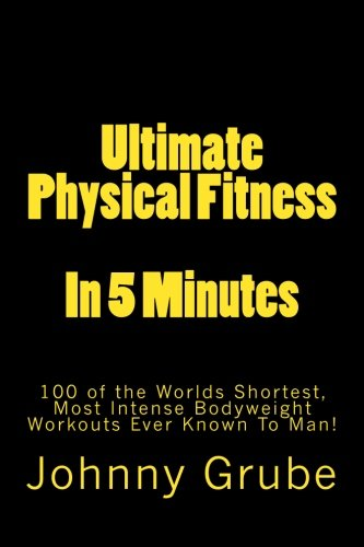 Ultimate Physical Fitness in 5 Minutes: The Worlds Shortest, Most Intense Bodyweight Workouts Ever! von Createspace Independent Publishing Platform