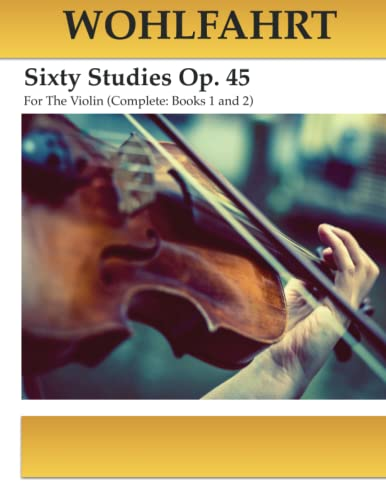 Wohlfahrt Sixty Studies For The Violin Op. 45: Complete Books 1 and 2 von CreateSpace Independent Publishing Platform