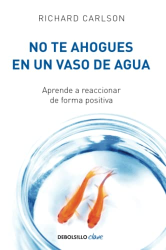 No te ahogues en un vaso de agua: Aprende a reaccionar de forma positiva/ Don't Sweat the Small Stuff . . . and It's All Small Stuff (CLAVE, Band 26220) von Debolsillo