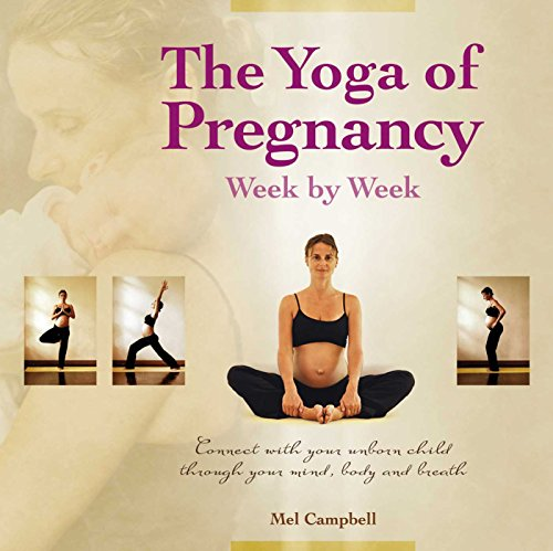 The Yoga of Pregnancy Week by Week: Connect with Your Unborn Child through the Mind, Body and Breath von Findhorn Press