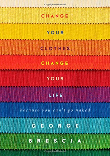 Change Your Clothes, Change Your Life: Because You Can't Go Naked von Gallery Books