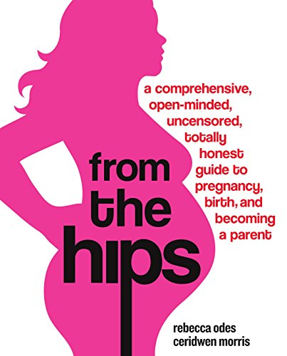 From the Hips: A Comprehensive, Open-Minded, Uncensored, Totally Honest Guide to Pregnancy, Birth, and Becoming a Parent von Harmony