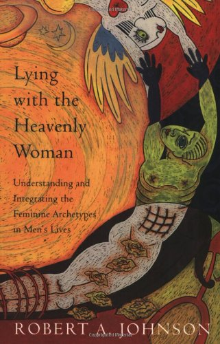 Lying with the Heavenly Woman: Understanding and Integrating the Femini: Understanding and Integrating the Feminine Archetypes in Men's Lives von HarperOne