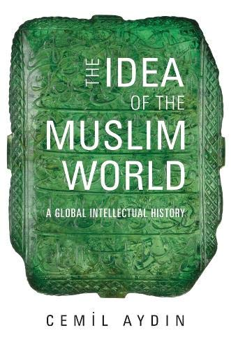 The Idea of the Muslim World: A Global Intellectual History von Harvard University Press
