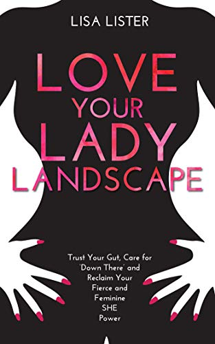 Love Your Lady Landscape: Trust Your Gut, Care for 'Down There' and Reclaim Your Fierce and Feminine SHE Power von Hay House, Uk