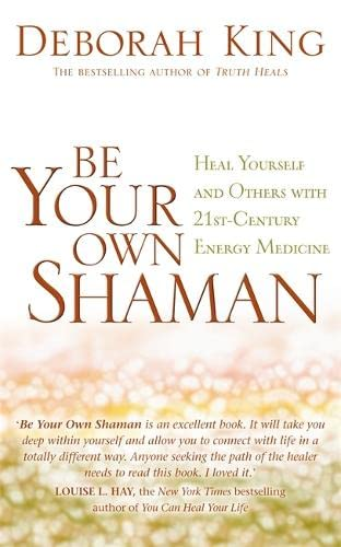Be Your Own Shaman: Heal Yourself And Others With 21St-Century Energy Medicine von Hay House Uk