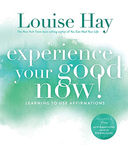 Experience Your Good Now: Learning To Use Affirmations von Hay House