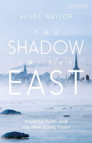 The Shadow in the East: Vladimir Putin and the New Baltic Front von Bloomsbury Academic