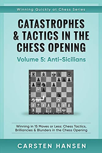 Catastrophes & Tactics in the Chess Opening - Volume 5: Anti-Sicilians: Winning in 15 Moves or Less: Chess Tactics, Brilliancies & Blunders in the Chess Opening (Winning Quickly at Chess, Band 5) von Independently published