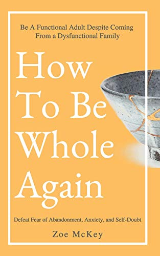 How To Be Whole Again: Defeat Fear of Abandonment, Anxiety, and Self-Doubt. Be an Emotionally Mature Adult Despite Coming From a Dysfunctional Family (Emotional Maturity, Band 2) von Independently Published