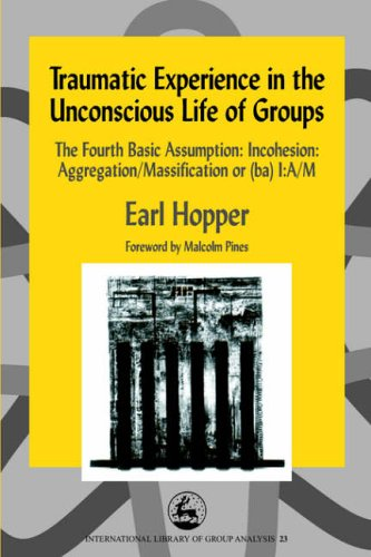 Traumatic Experience in the Unconscious Life of Groups: The Fourth Basic Assumption: Incohesion: Aggregation/Massification or (ba) I:A/M (International Library of Group Analysis, 23) von Jessica Kingsley