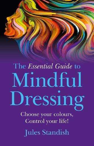 The Essential Guide to Mindful Dressing: Choose Your Colours - Control Your Life! von John Hunt Publishing