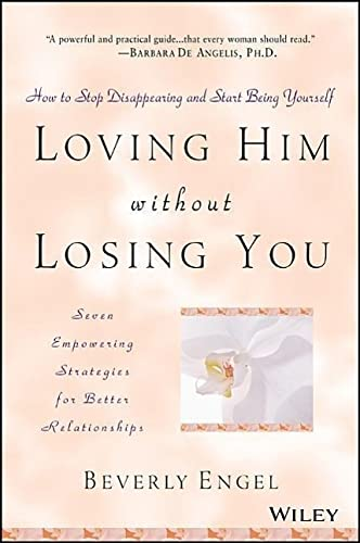 Loving Him Without Losing You: How to Stop Disappearing and Start Being Yourself: How to Stop Disappearing and Start Being Yourself - Seven Empowering Strategies for Better Relationships von Wiley John + Sons
