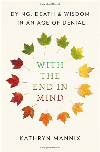 With the End in Mind: Dying, Death, and Wisdom in an Age of Denial von Little, Brown and Company
