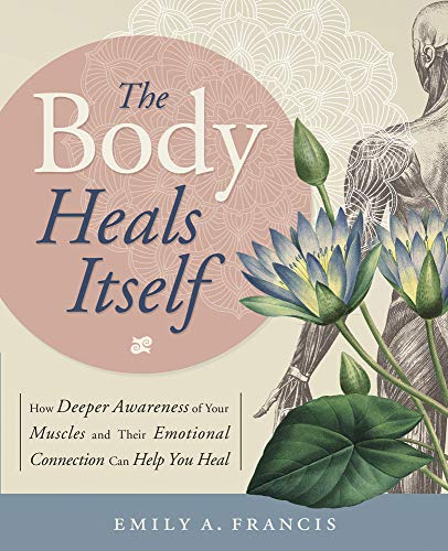 The Body Heals Itself: How Deeper Awareness of Your Muscles and Their Emotional Connection Can Help You Heal von Llewellyn Publications,U.S.