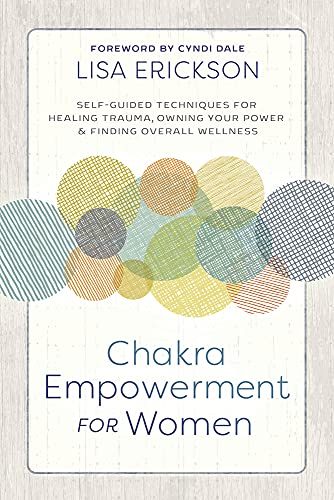 Erickson, L: Chakra Empowerment for Women: Self-Guided Techniques for Healing Trauma, Owning Your Power & Finding Overall Wellness von Llewellyn Publications