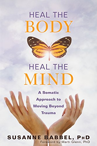 Heal the Body, Heal the Mind: A Somatic Approach to Moving Beyond Trauma von New Harbinger Publications