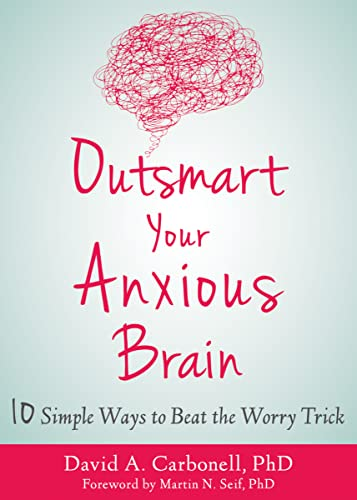 Outsmart Your Anxious Brain: Ten Simple Ways to Beat the Worry Trick von New Harbinger Publications