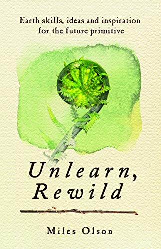 Unlearn, Rewild: Earth Skills, Ideas and Inspiration for the Future Primitive von New Society Publishers