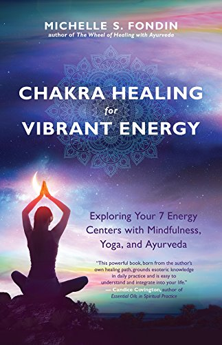 Chakra Healing for Vibrant Energy: Exploring Your 7 Energy Centers with Mindfulness, Yoga, and Ayurveda von New World Library