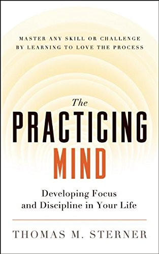 The Practicing Mind: Developing Focus and Discipline in Your Life — Master Any Skill or Challenge by Learning to Love the Process von New World Library