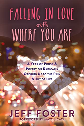 Falling in Love with Where You Are: A Year of Prose and Poetry on Radically Opening Up To the Pain and Joy of Life von Non-Duality Press
