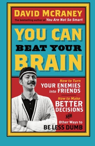 You Can Beat Your Brain: How To Turn Your Enemies Into Friends, How To Make Better Decisions, And Other Ways To Be Less Dumb von Oneworld Publications