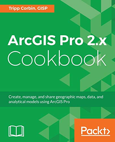 ArcGIS Pro 2.x Cookbook: Create, manage, and share geographic maps, data, and analytical models using ArcGIS Pro (English Edition) von Packt Publishing