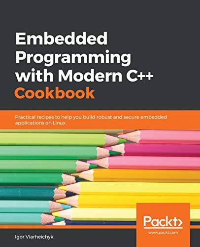 Embedded Programming with Modern C++ Cookbook: Practical recipes to help you build robust and secure embedded applications on Linux von Packt Publishing