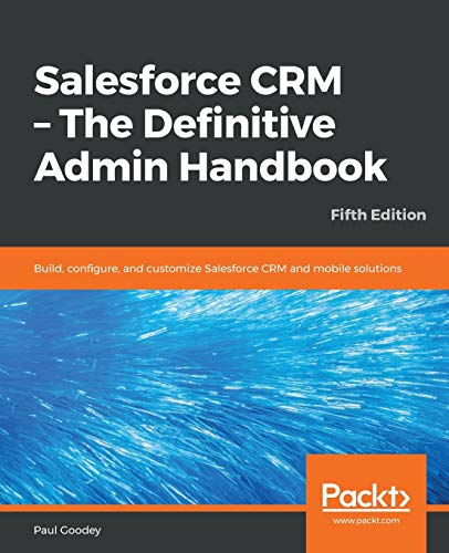 Salesforce CRM - The Definitive Admin Handbook: Build, configure, and customize Salesforce CRM and mobile solutions, 5th Edition von Packt Publishing