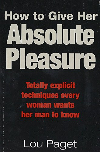 How To Give Her Absolute Pleasure: Totally explicit techniques every woman wants her man to know von Piatkus