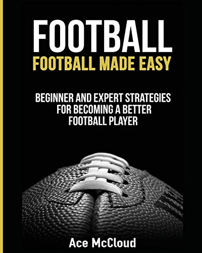 Football: Football Made Easy: Beginner and Expert Strategies For Becoming A Better Football Player (American Football Coaching Playing Training Tactic) von Pro Mastery Publishing