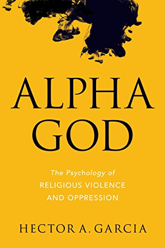 Alpha God: The Psychology of Religious Violence and Oppression von Prometheus Books