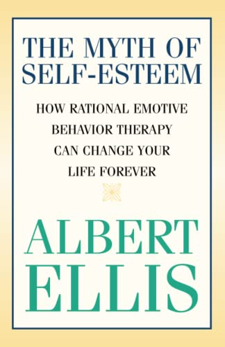 The Myth of Self-esteem: How Rational Emotive Behavior Therapy Can Change Your Life Forever (Psychology) von Prometheus Books