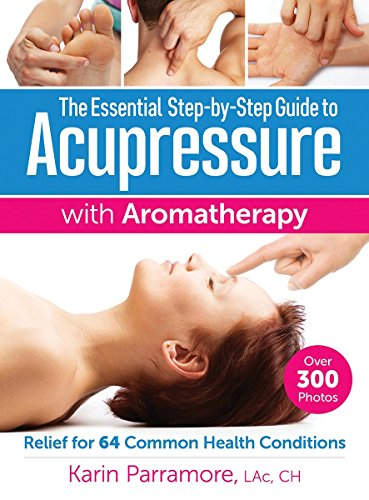 The Essential Step-by-Step Guide to Acupressure with Aromatherapy Treatments: Relief for 64 Common Health Conditions von Robert Rose Inc