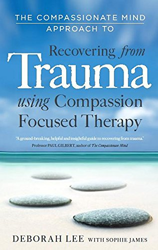 The Compassionate Mind Approach to Recovering from Trauma: Using Compassion Focused Therapy von Robinson