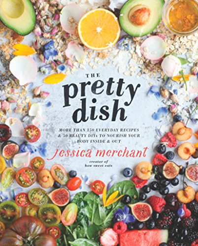 The Pretty Dish: More than 150 Everyday Recipes and 50 Beauty DIYs to Nourish Your Body Inside and Out: A Cookbook von Rodale Books