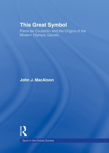 This Great Symbol: Pierre de Coubertin and the Origins of the Modern Olympic Games (Sport in the Global Society) von Routledge
