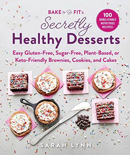 Bake to Be Fit's Secretly Healthy Desserts: Easy Gluten-Free, Sugar-Free, Plant-Based, or Keto-Friendly Brownies, Cookies, and Cakes von SKYHORSE