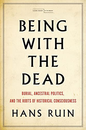 Being with the Dead: Burial, Ancestral Politics, and the Roots of Historical Consciousness (Cultural Memory in the Present) von STANFORD UNIV PR